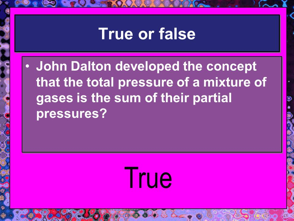 True or false True or false John Dalton developed the concept that the total pressure of a mixture of gases is the sum of their partial pressures? Joh