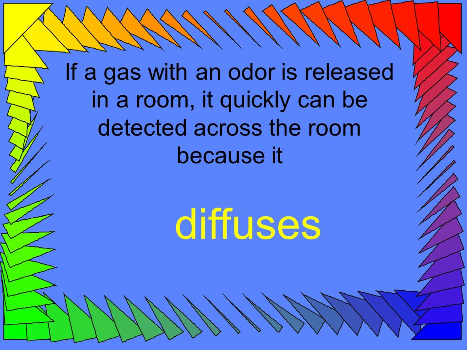 If a gas with an odor is released in a room, it quickly can be detected across the room because it diffuses