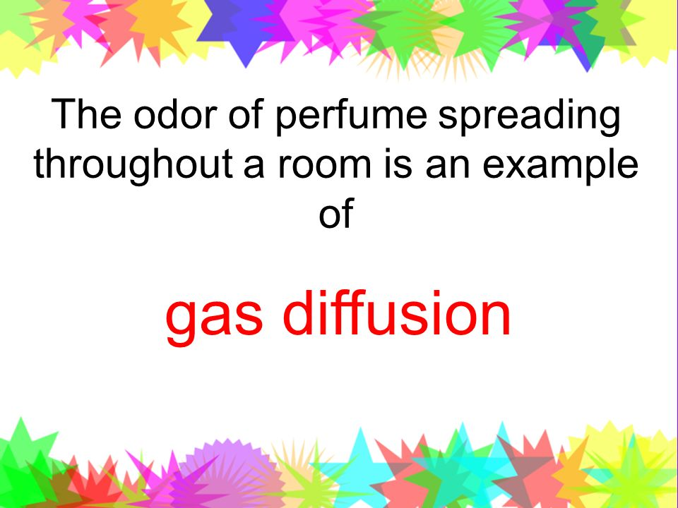 The odor of perfume spreading throughout a room is an example of gas diffusion