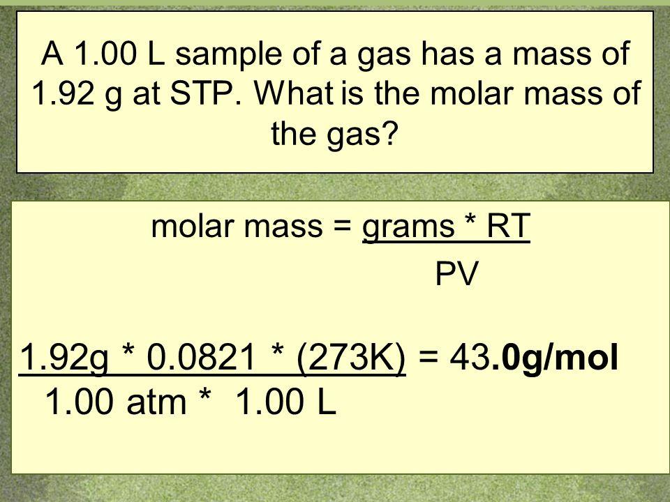 A 1.00 L sample of a gas has a mass of 1.92 g at STP. What is the molar mass of the gas? molar mass = grams * RT PV 1.92g * 0.0821 * (273K) = 43.0g/mo