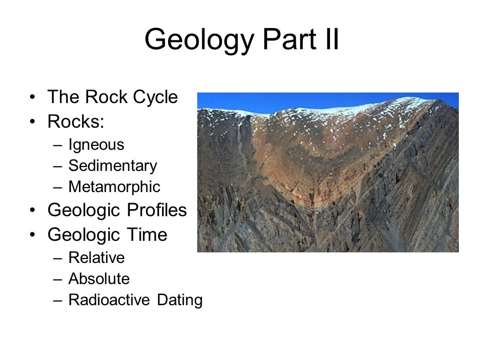 Geology Part II The Rock Cycle Rocks: –Igneous –Sedimentary –Metamorphic Geologic Profiles Geologic Time –Relative –Absolute –Radioactive Dating