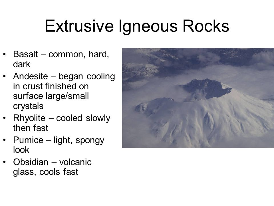 Extrusive Igneous Rocks Basalt – common, hard, dark Andesite – began cooling in crust finished on surface large/small crystals Rhyolite – cooled slowl