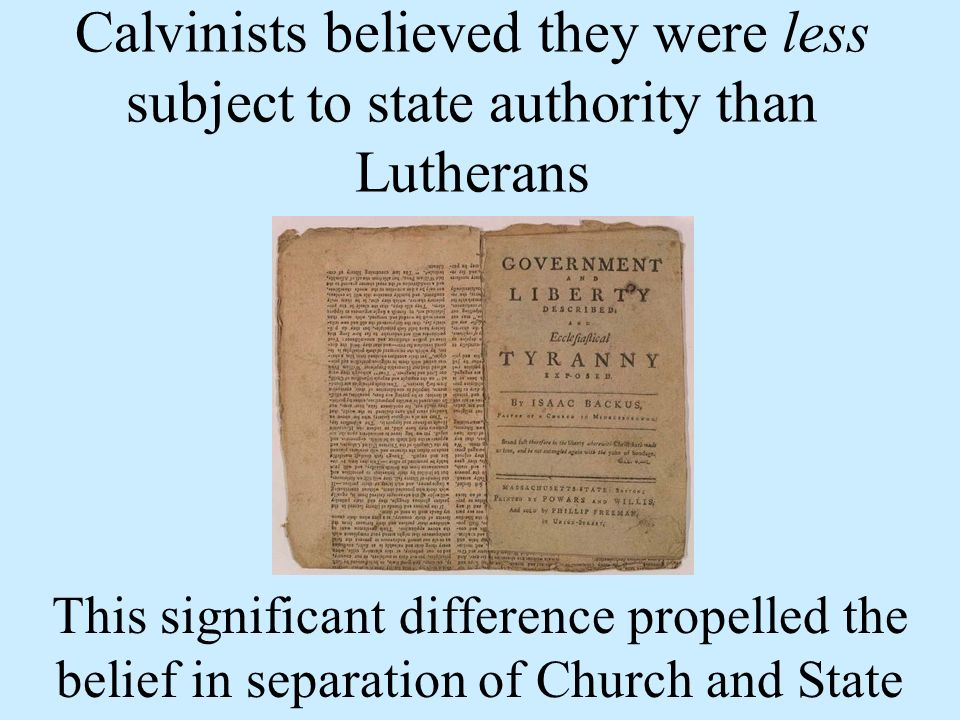 Calvinists believed they were less subject to state authority than Lutherans This significant difference propelled the belief in separation of Church and State
