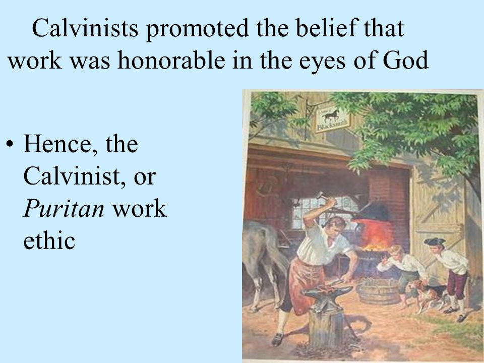 Calvinists promoted the belief that work was honorable in the eyes of God Hence, the Calvinist, or Puritan work ethic