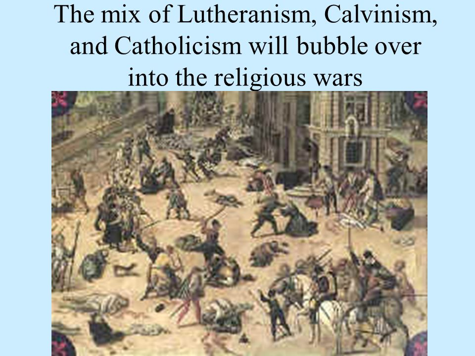 The mix of Lutheranism, Calvinism, and Catholicism will bubble over into the religious wars