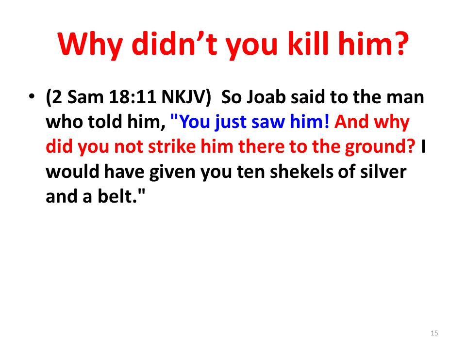 Why didnt you kill him.(2 Sam 18:11 NKJV) So Joab said to the man who told him, You just saw him.