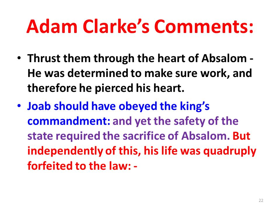 Adam Clarkes Comments: Thrust them through the heart of Absalom - He was determined to make sure work, and therefore he pierced his heart.