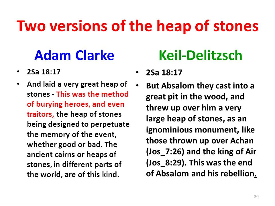 Two versions of the heap of stones Adam Clarke 2Sa 18:17 And laid a very great heap of stones - This was the method of burying heroes, and even traitors, the heap of stones being designed to perpetuate the memory of the event, whether good or bad.