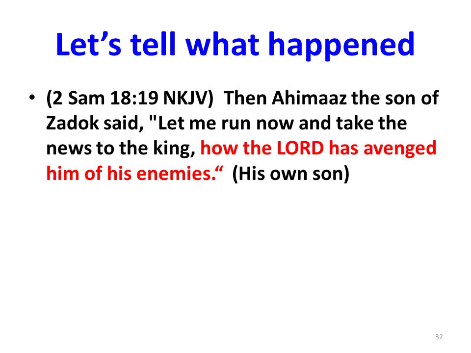 Lets tell what happened (2 Sam 18:19 NKJV) Then Ahimaaz the son of Zadok said, Let me run now and take the news to the king, how the LORD has avenged him of his enemies.