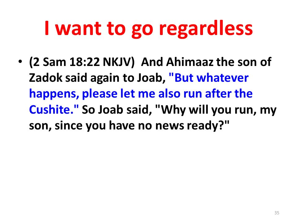 I want to go regardless (2 Sam 18:22 NKJV) And Ahimaaz the son of Zadok said again to Joab, But whatever happens, please let me also run after the Cushite. So Joab said, Why will you run, my son, since you have no news ready 35