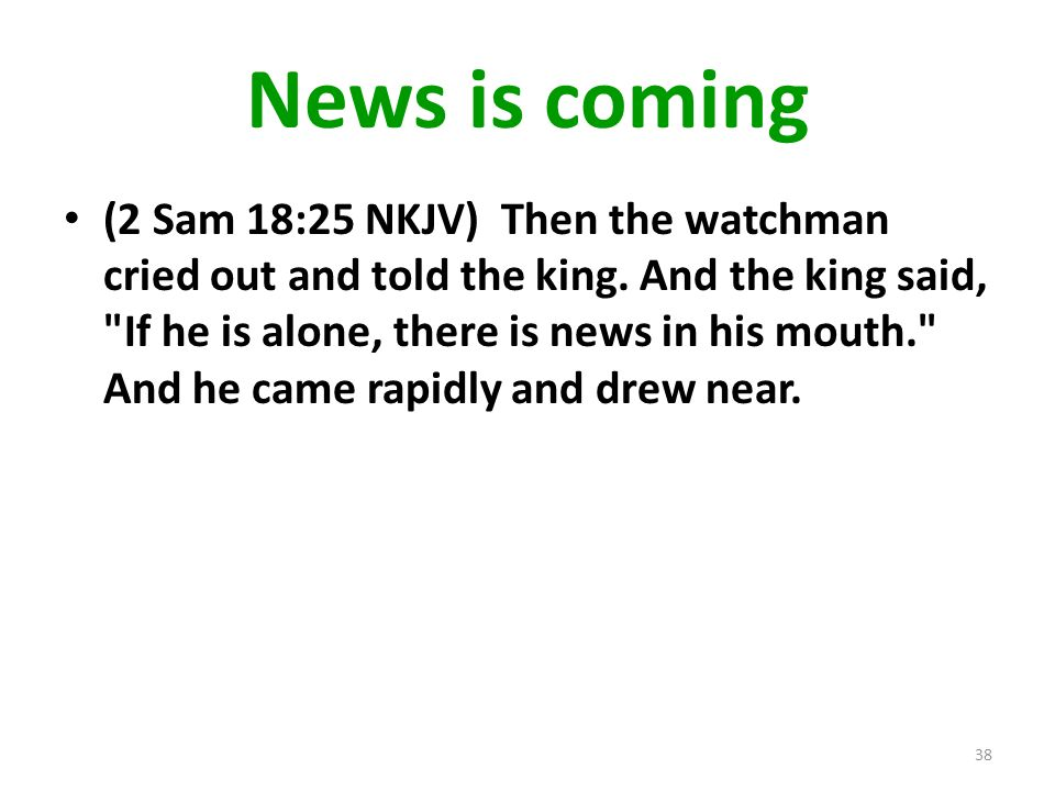 News is coming (2 Sam 18:25 NKJV) Then the watchman cried out and told the king.