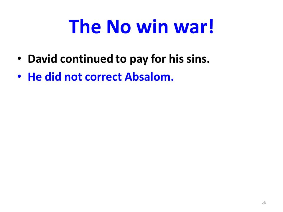 The No win war! David continued to pay for his sins. He did not correct Absalom. 56