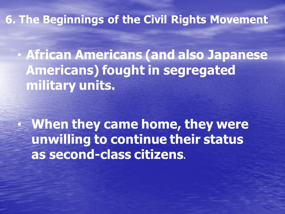 6. The Beginnings of the Civil Rights Movement African Americans (and also Japanese Americans) fought in segregated military units. When they came hom
