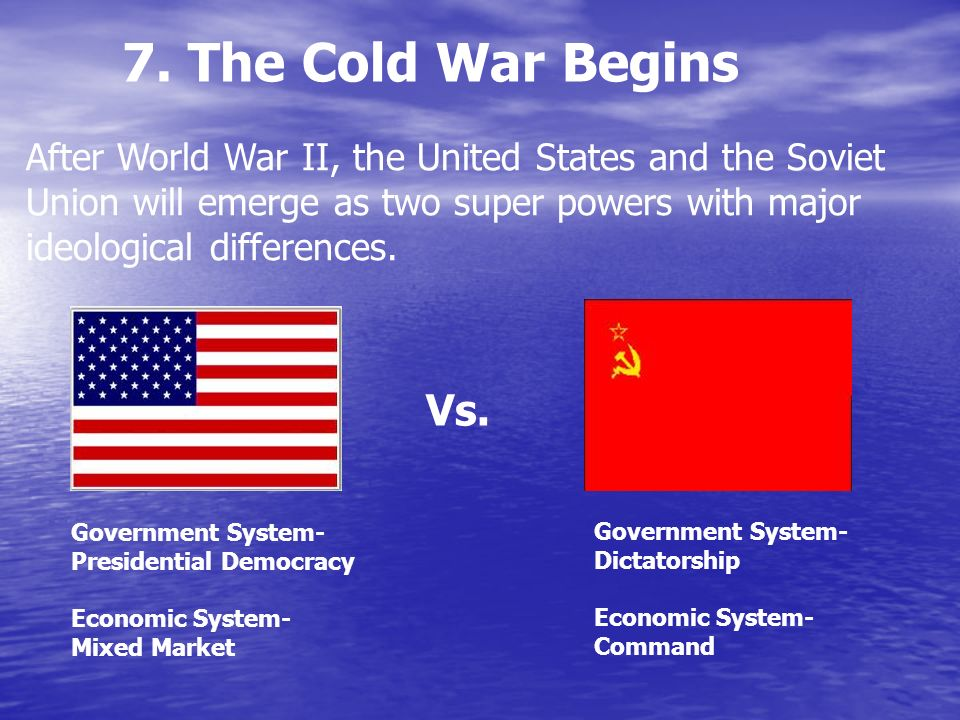 7. The Cold War Begins After World War II, the United States and the Soviet Union will emerge as two super powers with major ideological differences.