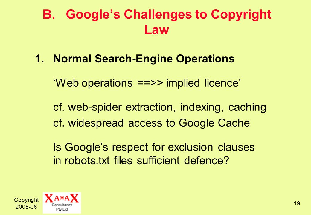 Copyright 2005-06 19 B. Googles Challenges to Copyright Law 1.Normal Search-Engine Operations Web operations ==>> implied licence cf. web-spider extra