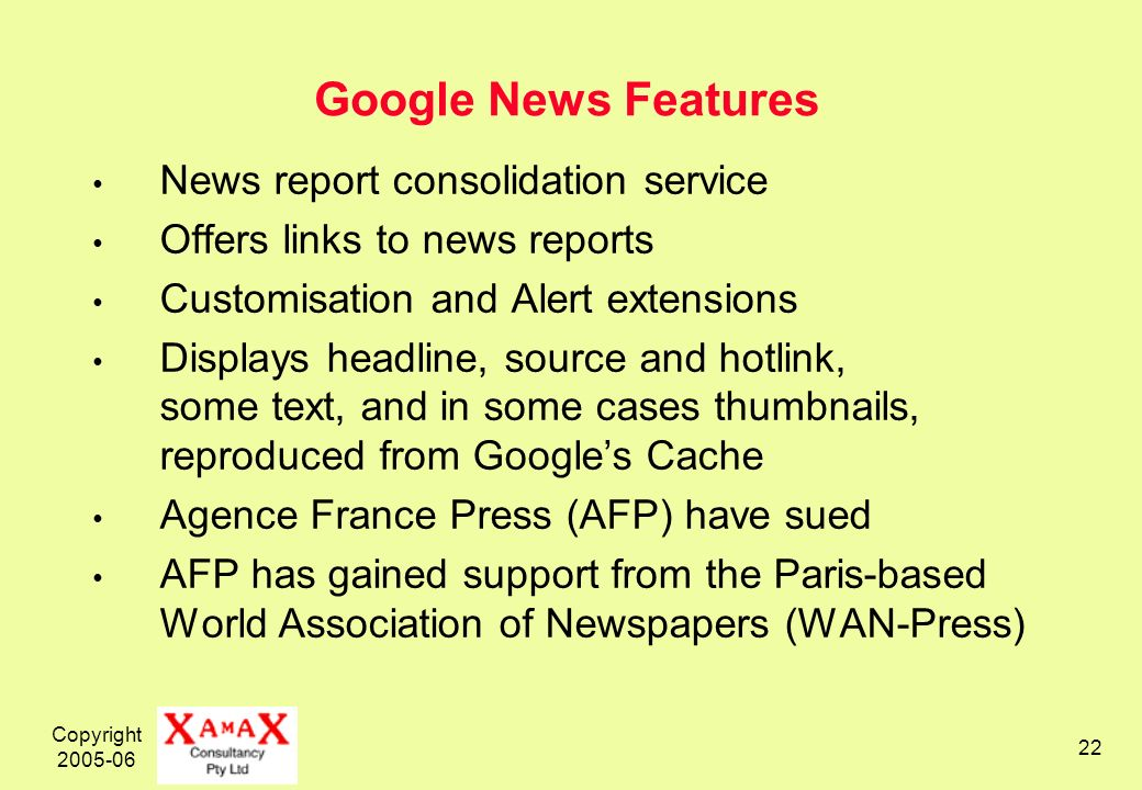 Copyright Google News Features News report consolidation service Offers links to news reports Customisation and Alert extensions Displays headline, source and hotlink, some text, and in some cases thumbnails, reproduced from Googles Cache Agence France Press (AFP) have sued AFP has gained support from the Paris-based World Association of Newspapers (WAN-Press)