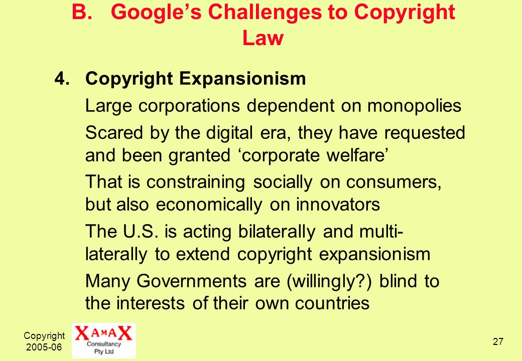 Copyright 2005-06 27 B. Googles Challenges to Copyright Law 4.Copyright Expansionism Large corporations dependent on monopolies Scared by the digital