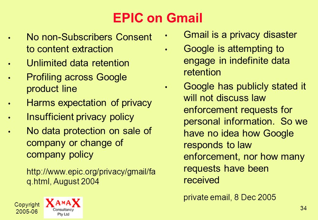 Copyright EPIC on Gmail No non-Subscribers Consent to content extraction Unlimited data retention Profiling across Google product line Harms expectation of privacy Insufficient privacy policy No data protection on sale of company or change of company policy   q.html, August 2004 Gmail is a privacy disaster Google is attempting to engage in indefinite data retention Google has publicly stated it will not discuss law enforcement requests for personal information.