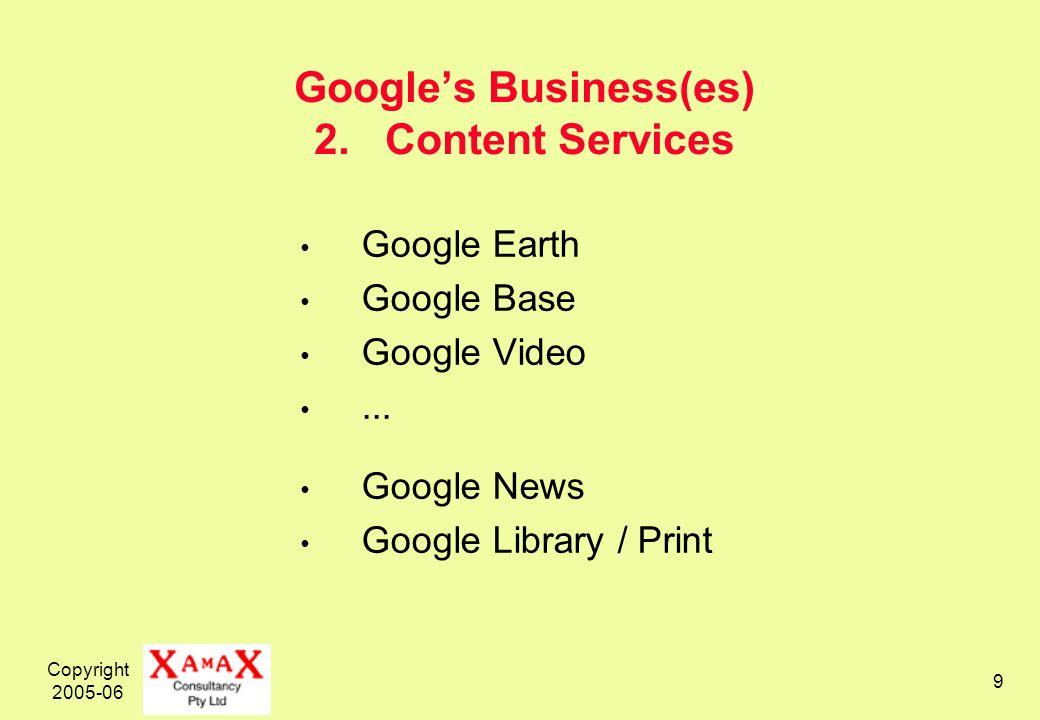 Copyright 2005-06 9 Googles Business(es) 2. Content Services Google Earth Google Base Google Video... Google News Google Library / Print