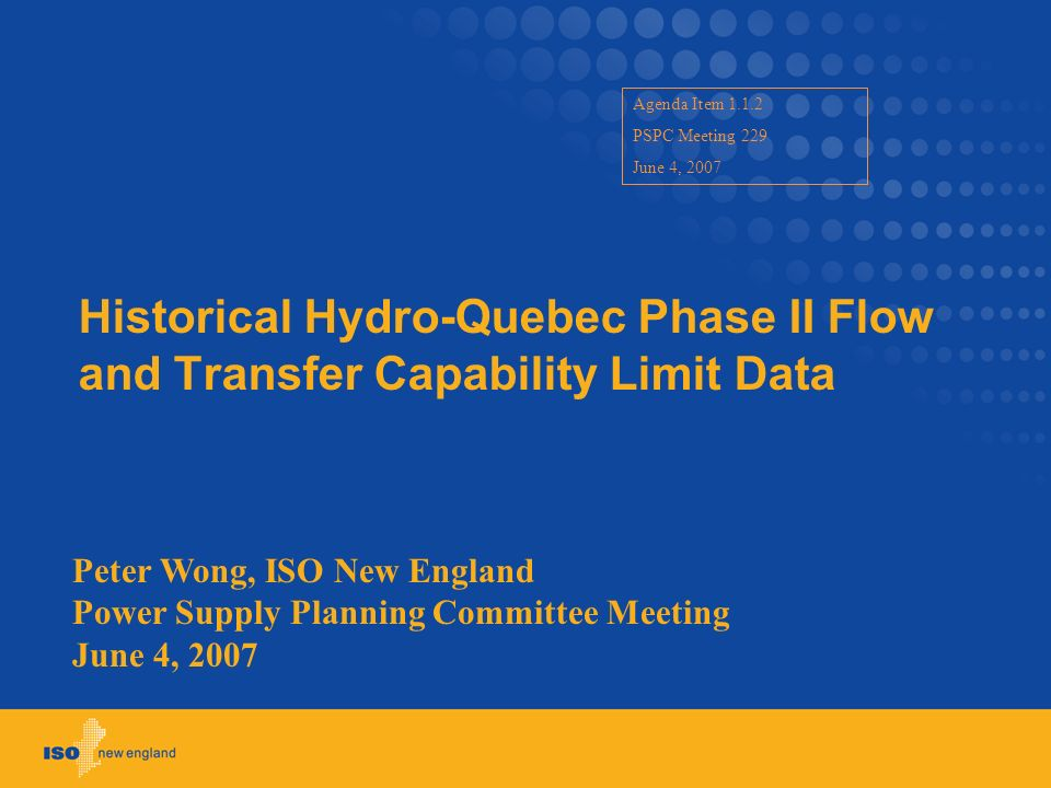 Historical Hydro-Quebec Phase II Flow and Transfer Capability Limit Data Peter Wong, ISO New England Power Supply Planning Committee Meeting June 4, 2007 Agenda Item 1.1.2 PSPC Meeting 229 June 4, 2007