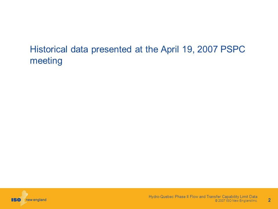 Hydro-Quebec Phase II Flow and Transfer Capability Limit Data © 2007 ISO New England Inc. 2 Historical data presented at the April 19, 2007 PSPC meeti