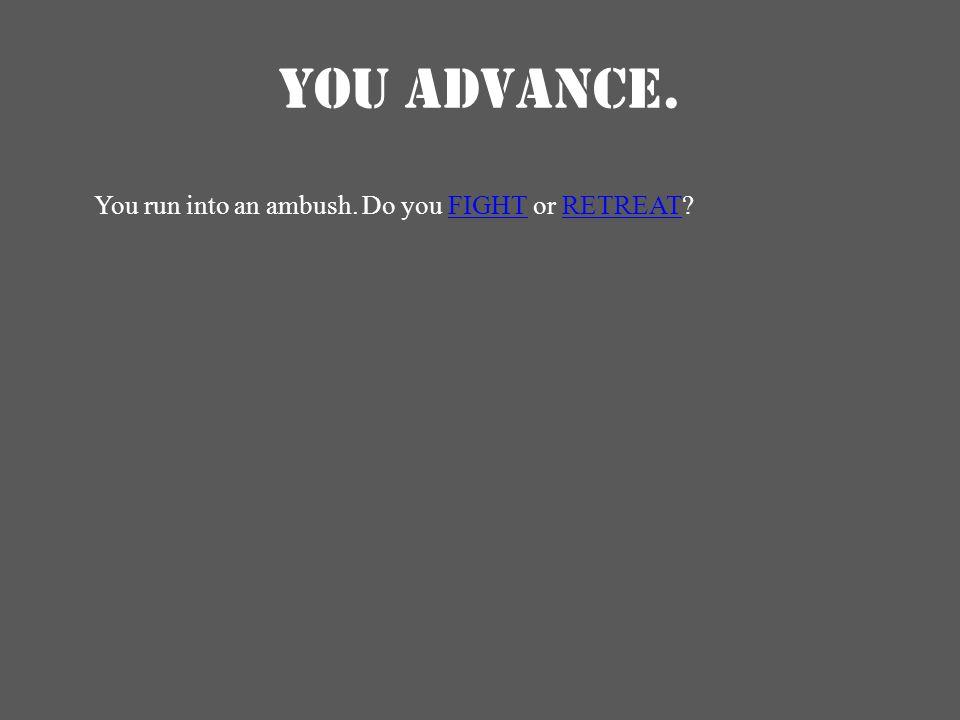 YOU ADVANCE. You run into an ambush. Do you FIGHT or RETREAT?FIGHTRETREAT