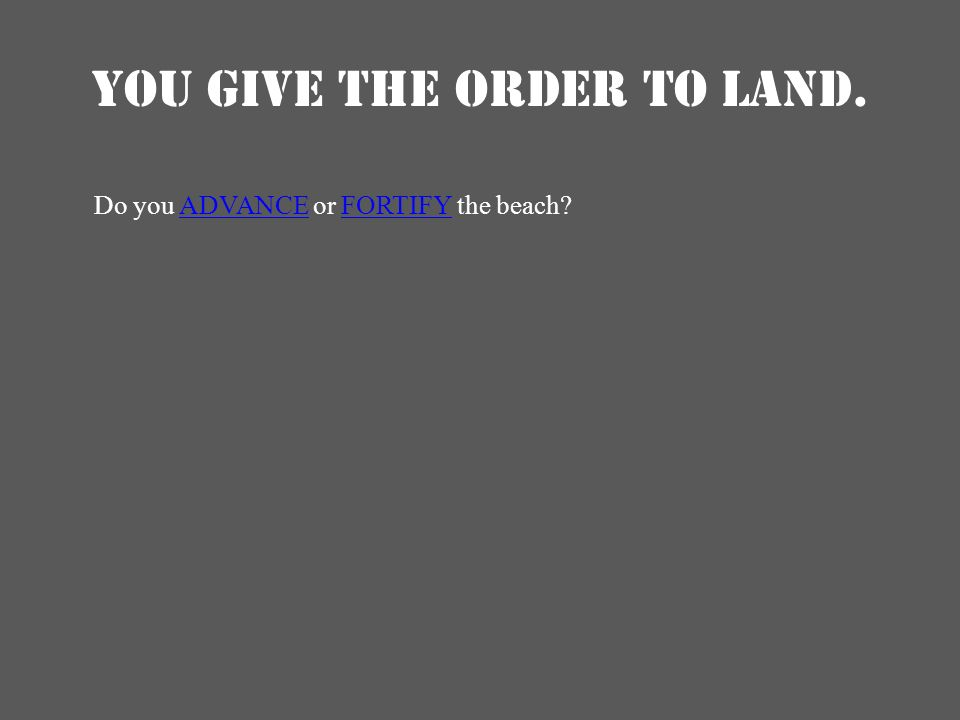 YOU GIVE THE ORDER TO LAND. Do you ADVANCE or FORTIFY the beach?ADVANCEFORTIFY