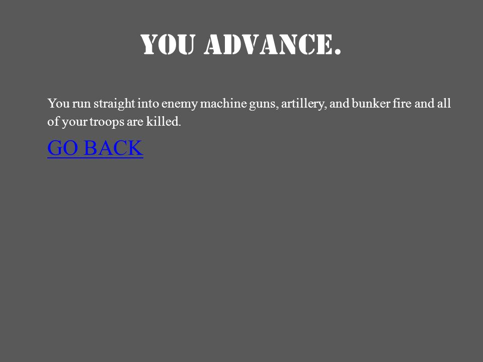 YOU ADVANCE. You run straight into enemy machine guns, artillery, and bunker fire and all of your troops are killed. GO BACK