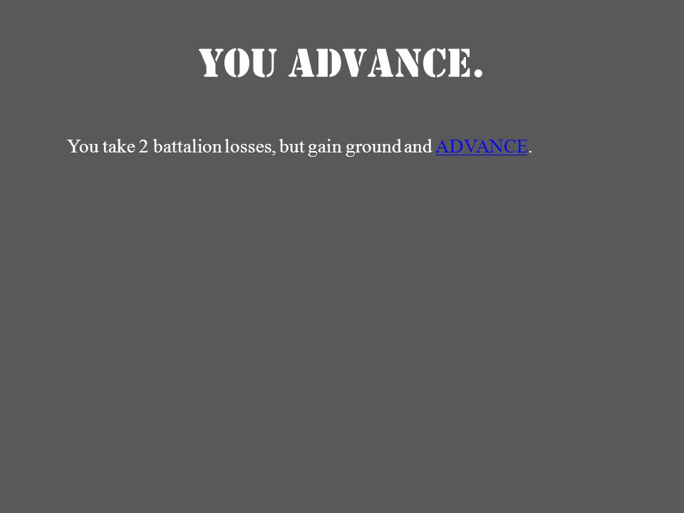 YOU ADVANCE. You take 2 battalion losses, but gain ground and ADVANCE.ADVANCE