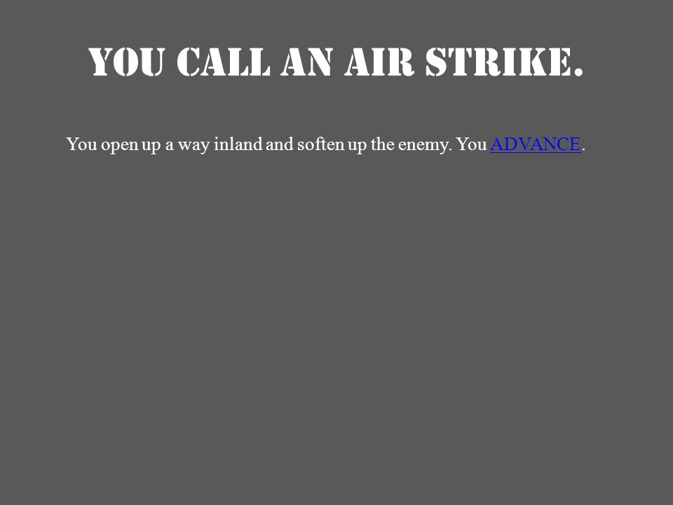 YOU CALL AN AIR STRIKE. You open up a way inland and soften up the enemy. You ADVANCE.ADVANCE