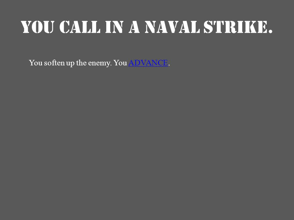 YOU CALL IN A NAVAL STRIKE. You soften up the enemy. You ADVANCE.ADVANCE
