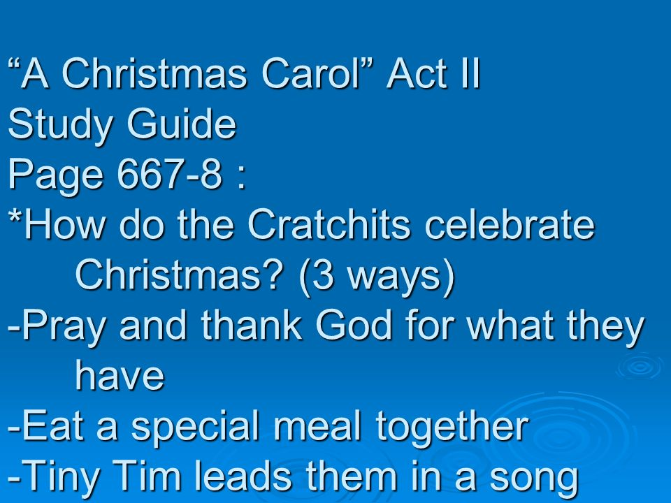 A Christmas Carol Act II Study Guide Page 667-8 : *How do the Cratchits celebrate Christmas? (3 ways) -Pray and thank God for what they have -Eat a sp
