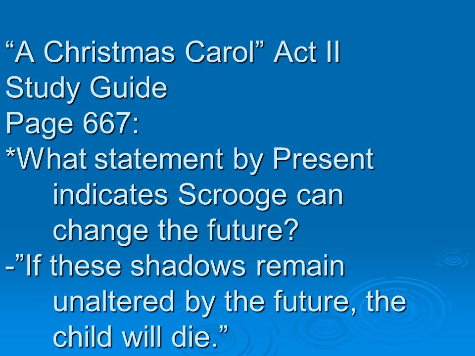 A Christmas Carol Act II Study Guide Page 667: *What statement by Present indicates Scrooge can change the future? -If these shadows remain unaltered