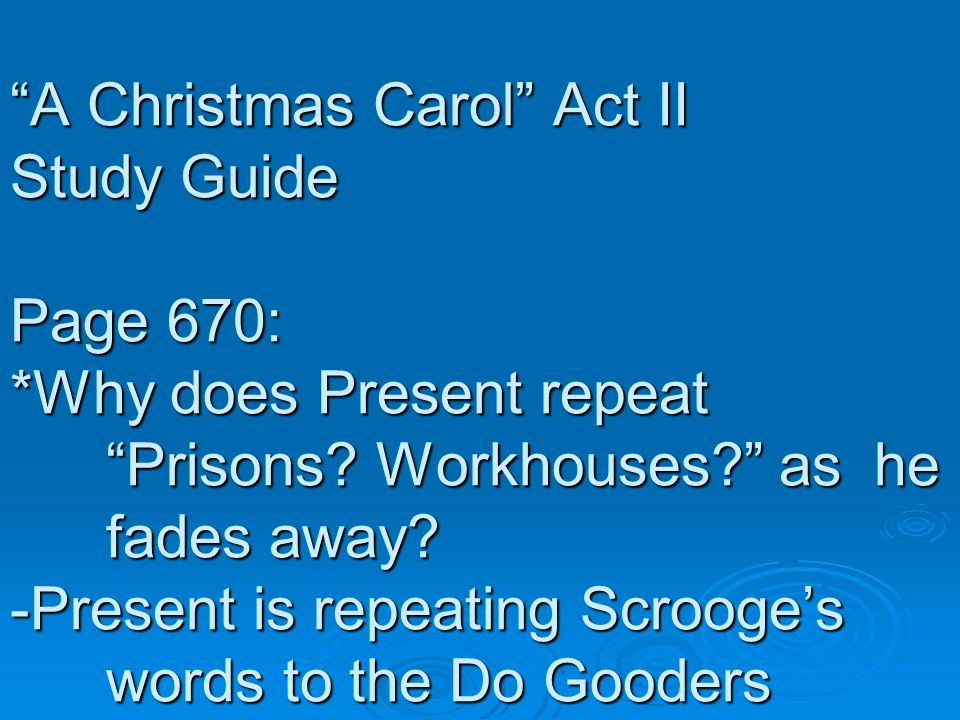 A Christmas Carol Act II Study Guide Page 670: *Why does Present repeat Prisons? Workhouses? as he fades away? -Present is repeating Scrooges words to