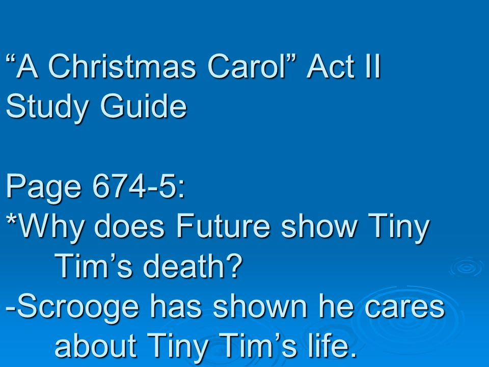 A Christmas Carol Act II Study Guide Page 674-5: *Why does Future show Tiny Tims death? -Scrooge has shown he cares about Tiny Tims life.
