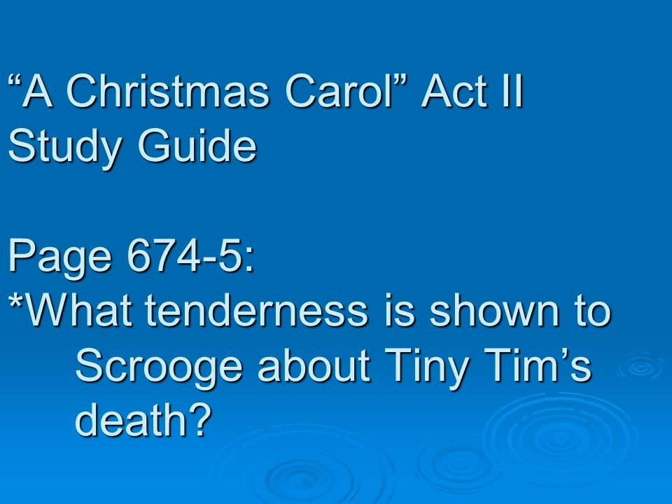 A Christmas Carol Act II Study Guide Page 674-5: *What tenderness is shown to Scrooge about Tiny Tims death?
