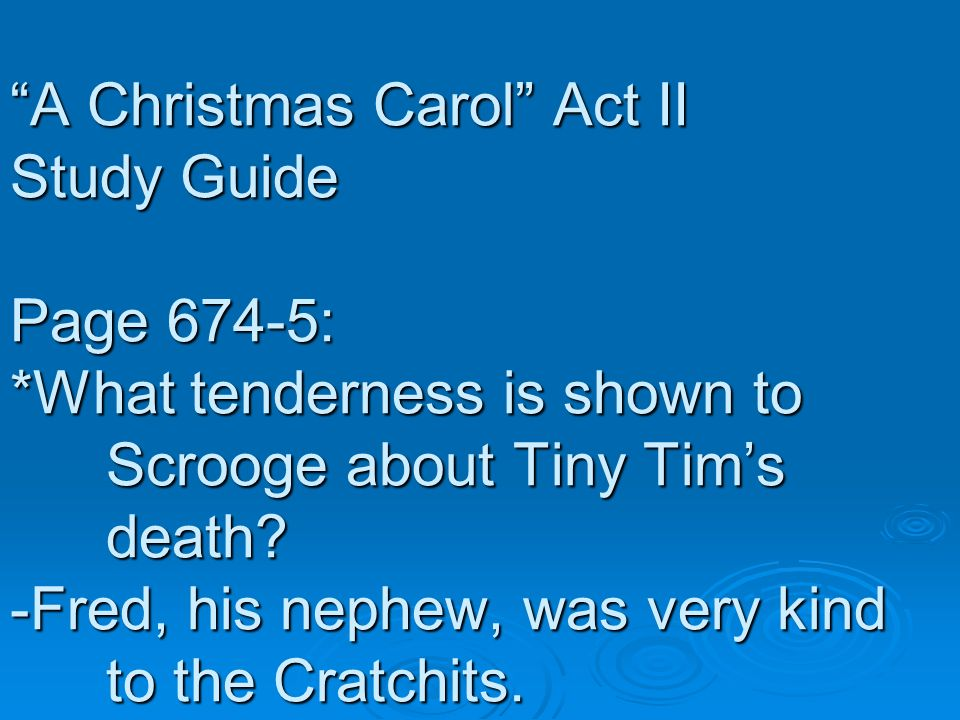 A Christmas Carol Act II Study Guide Page 674-5: *What tenderness is shown to Scrooge about Tiny Tims death? -Fred, his nephew, was very kind to the C