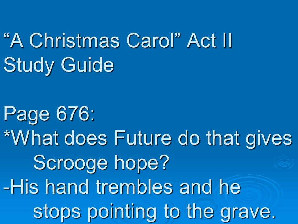A Christmas Carol Act II Study Guide Page 676: *What does Future do that gives Scrooge hope? -His hand trembles and he stops pointing to the grave.