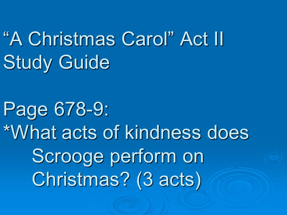 A Christmas Carol Act II Study Guide Page 678-9: *What acts of kindness does Scrooge perform on Christmas? (3 acts)