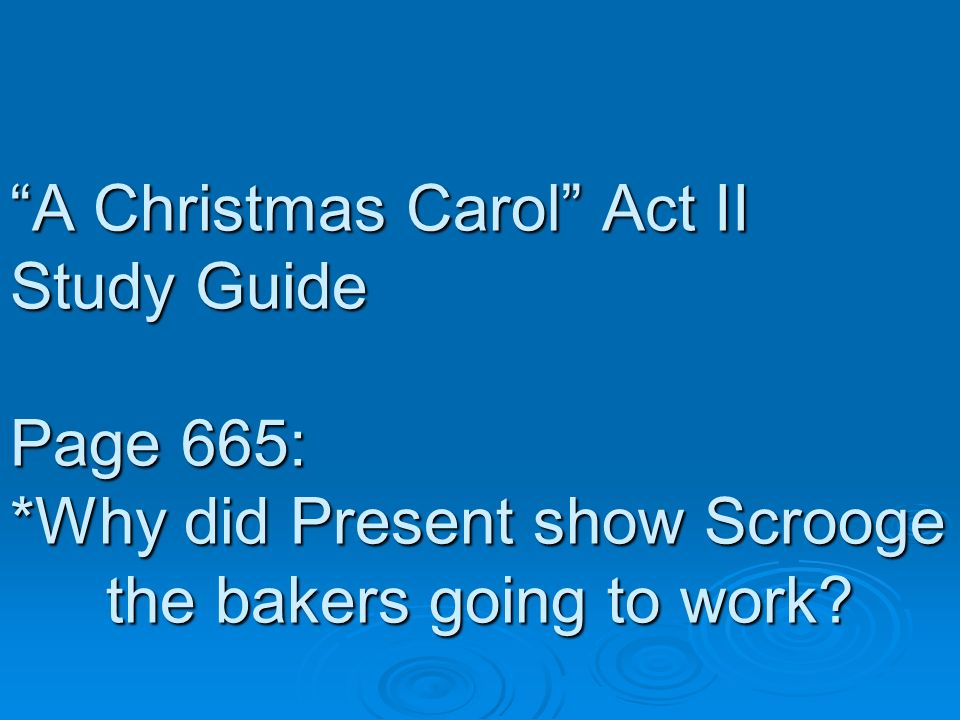 A Christmas Carol Act II Study Guide Page 665: *Why did Present show Scrooge the bakers going to work?