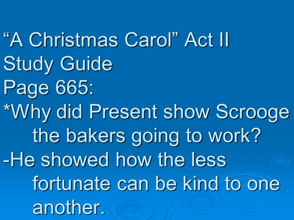 A Christmas Carol Act II Study Guide Page 665: *Why did Present show Scrooge the bakers going to work? -He showed how the less fortunate can be kind t