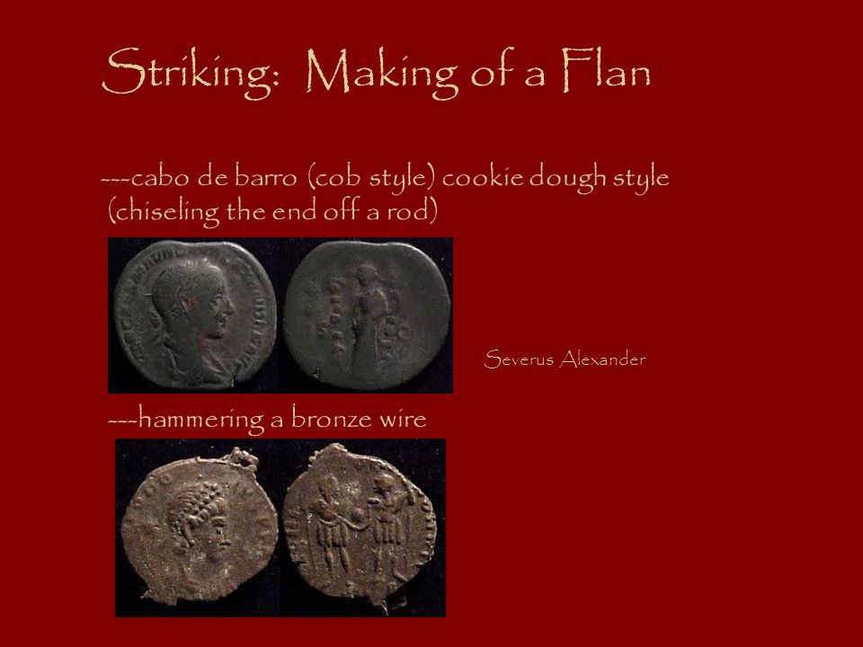 Striking: Making of a Flan ---cabo de barro (cob style) cookie dough style (chiseling the end off a rod) Severus Alexander ---hammering a bronze wire