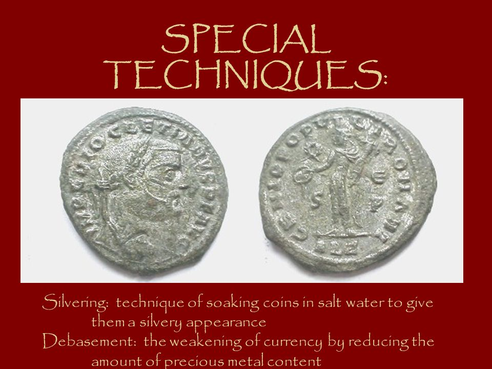SPECIAL TECHNIQUES: Silvering: technique of soaking coins in salt water to give them a silvery appearance Debasement: the weakening of currency by red