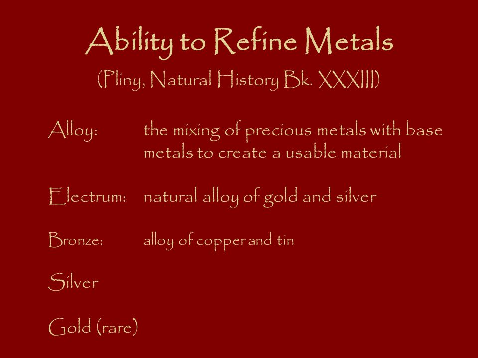 Ability to Refine Metals (Pliny, Natural History Bk. XXXIII) Alloy:the mixing of precious metals with base metals to create a usable material Electrum