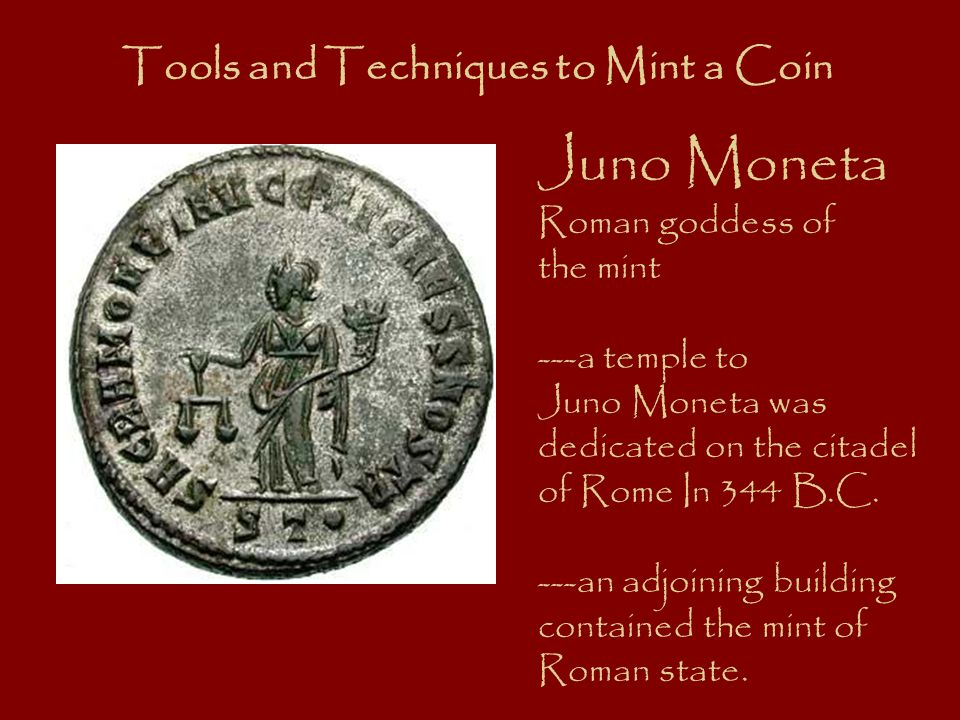 Juno Moneta Roman goddess of the mint ---a temple to Juno Moneta was dedicated on the citadel of Rome In 344 B.C. ---an adjoining building contained t