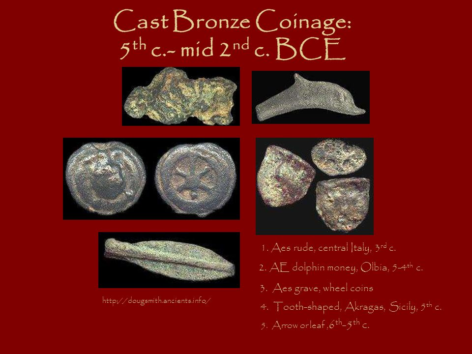 Cast Bronze Coinage: 5 th c.- mid 2 nd c. BCE 5. Arrow or leaf, 6 th -5 th c. 1. Aes rude, central Italy, 3 rd c. 2. AE dolphin money, Olbia, 5-4 th c