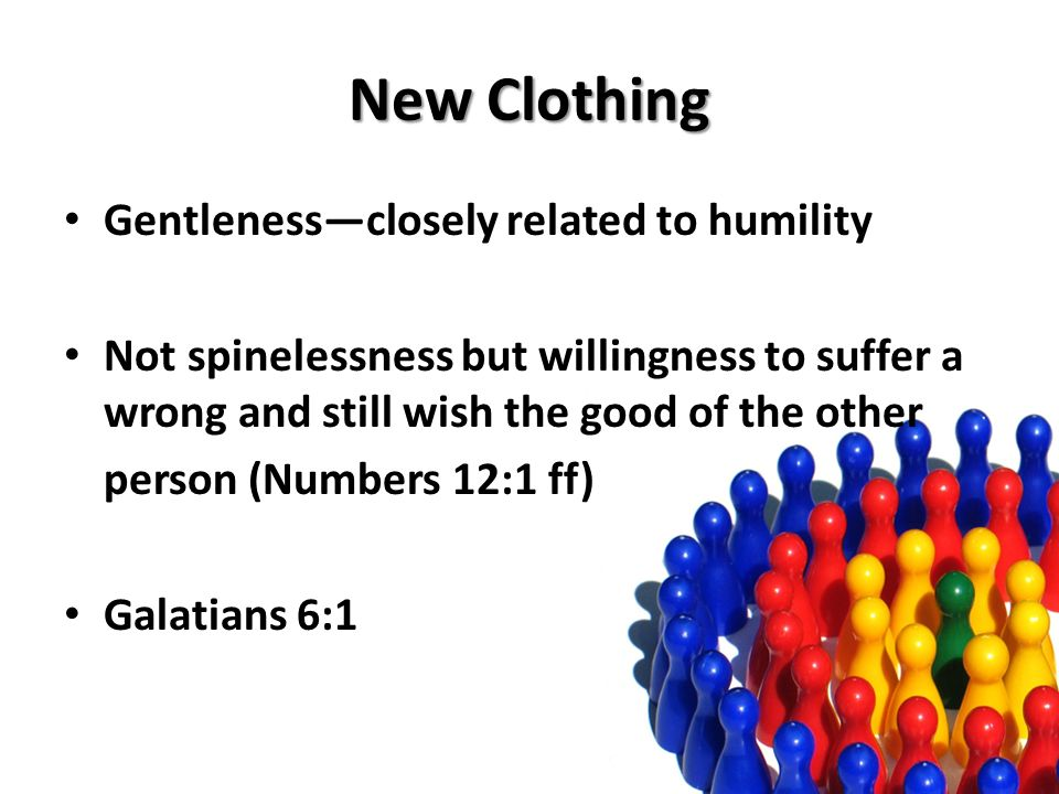 New Clothing Gentlenessclosely related to humility Not spinelessness but willingness to suffer a wrong and still wish the good of the other person (Numbers 12:1 ff) Galatians 6:1