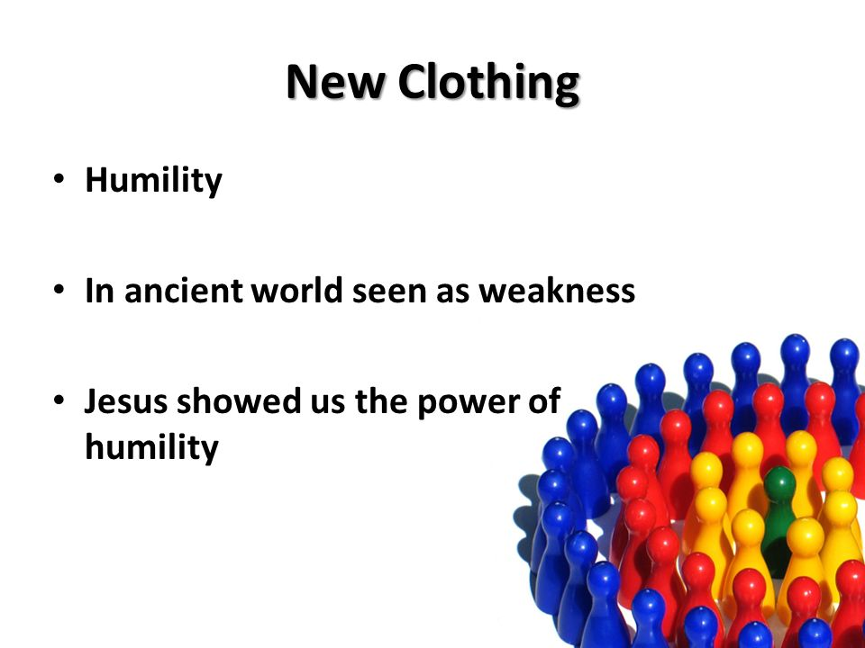 New Clothing Humility In ancient world seen as weakness Jesus showed us the power of humility