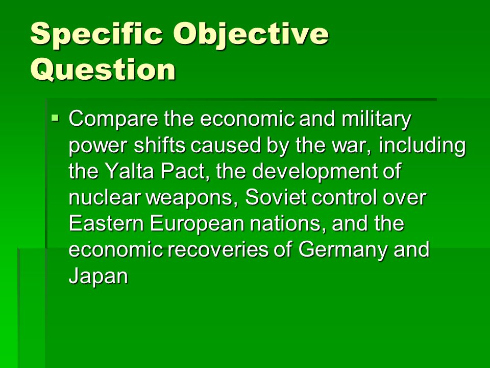 Specific Objective Question Compare the economic and military power shifts caused by the war, including the Yalta Pact, the development of nuclear wea