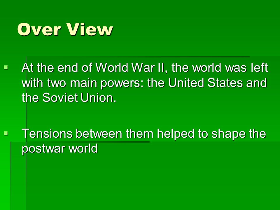 Over View At the end of World War II, the world was left with two main powers: the United States and the Soviet Union. At the end of World War II, the